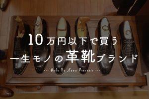 10 万円以下で一生モノの革靴を選ぶなら、おすすめの革靴ブランドはどこ?